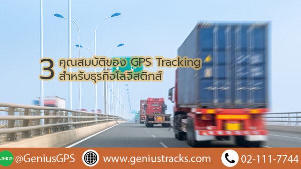 3 คุณสมบัติของ GPS TRACKING สำหรับธุรกิจโลจิสติกส์